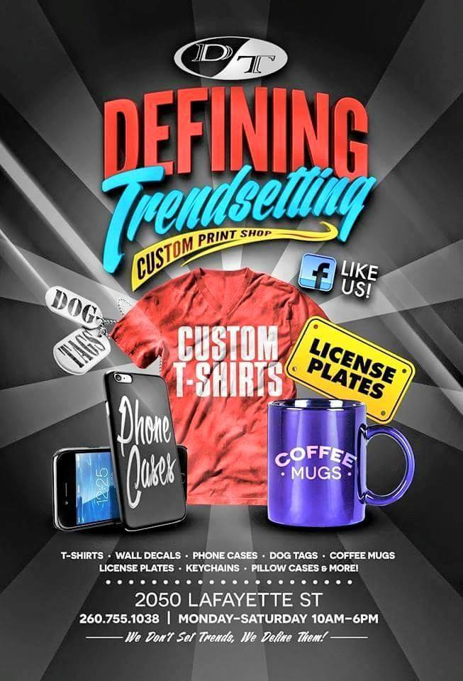 Defining Trendsetting Custom Print Shop. T-shirts, wall decals, phone cases, dog tags, coffee mugs, license plates, keychains, pillowcases, & more. 2050 Lafayette St. 260-755-1038. Monday-Saturday, 10AM-6PM. We don't set trends, we define them!