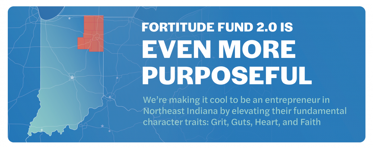 Fortitude Fund 2.0 is even more purposeful. We're making it cool to be an entrepreneur in Northeast Indiana by elevating their fundamental character traits: Grit, Guts, Heart, and Faith.